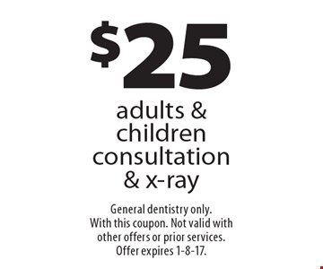 $25 adults & children consultation & x-ray. General dentistry only. With this coupon. Not valid with other offers or prior services.Offer expires 1-8-17.
