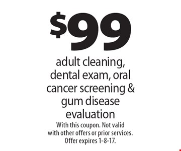 $99 adult cleaning, dental exam, oral cancer screening & gum disease evaluation. With this coupon. Not valid with other offers or prior services. Offer expires 1-8-17.
