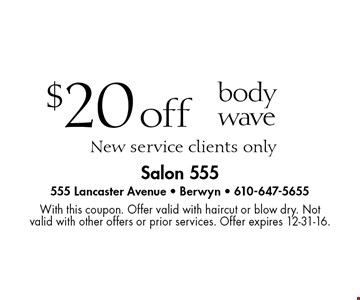$20 off body wave. New service clients only. With this coupon. Offer valid with haircut or blow dry. Not valid with other offers or prior services. Offer expires 12-31-16.