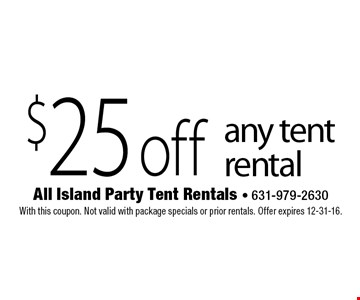 $25 off any tent rental. With this coupon. Not valid with package specials or prior rentals. Offer expires 12-31-16.