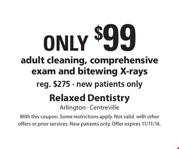 Only $99 adult cleaning, comprehensive exam and bitewing X-rays reg. $275. new patients only. With this coupon. Some restrictions apply. Not valid with other offers or prior services. New patients only. Offer expires 11/11/16.