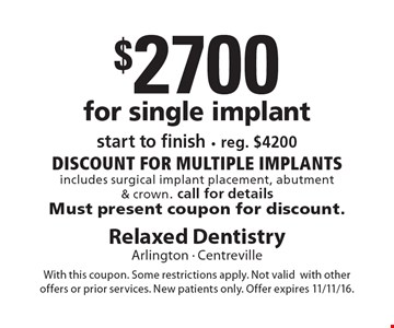 $2700 for single implant. start to finish. reg. $4200 DISCOUNT for multiple implants includes surgical implant placement, abutment & crown. call for details Must present coupon for discount. With this coupon. Some restrictions apply. Not valid with other offers or prior services. New patients only. Offer expires 11/11/16.