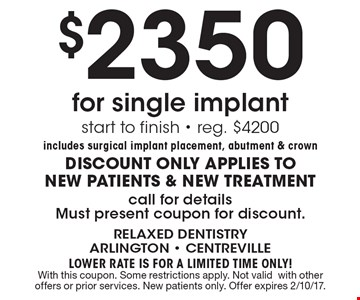 $2350 for single implant. Start to finish. Reg. $4200. Includes surgical implant placement, abutment & crown. DISCOUNT ONLY APPLIES TO NEW PATIENTS & NEW TREATMENT. Call for details. Must present coupon for discount. LOWER RATE IS FOR A LIMITED TIME ONLY! With this coupon. Some restrictions apply. Not valid with other offers or prior services. New patients only. Offer expires 2/10/17.