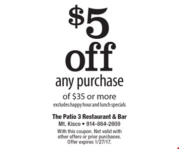 $5 off any purchase of $35 or more. excludes happy hour and lunch specials. With this coupon. Not valid with other offers or prior purchases. Offer expires 1/27/17.