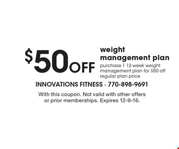 $50 Off weight management plan. Purchase 1 12-week weight management plan for $50 off regular plan price. With this coupon. Not valid with other offers or prior memberships. Expires 12-9-16.