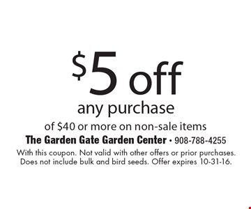 $5 off any purchase of $40 or more on non-sale items. With this coupon. Not valid with other offers or prior purchases. Does not include bulk and bird seeds. Offer expires 10-31-16.