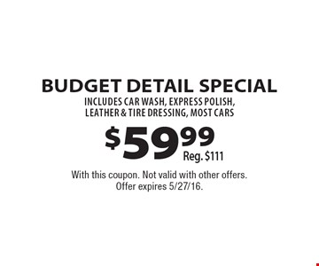 $59.99 Budget Detail Special. Reg. $111. INCLUDES CAR WASH, express Polish, Leather & Tire Dressing, Most Cars . With this coupon. Not valid with other offers. Offer expires 5/27/16.