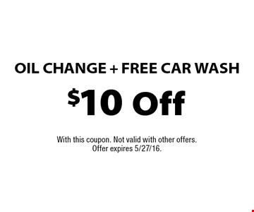 $10 Off Oil Change + FREE Car Wash. With this coupon. Not valid with other offers. Offer expires 5/27/16.