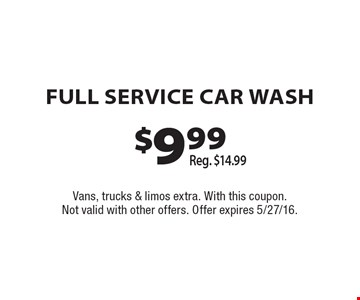 $9.99 FULL SERVICE CAR WASH. Reg. $14.99. Vans, trucks & limos extra. With this coupon. Not valid with other offers. Offer expires 5/27/16.