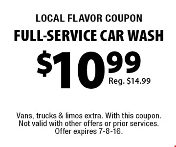 LOCAL FLAVOR COUPON FULL-SERVICE CAR WASH Reg. $14.99. Vans, trucks & limos extra. With this coupon. Not valid with other offers or prior services. Offer expires 7-8-16.