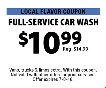 LOCAL FLAVOR COUPON $10.99 FULL-SERVICE CAR WASH Reg. $14.99. Vans, trucks & limos extra. With this coupon. Not valid with other offers or prior services. Offer expires 7-8-16.