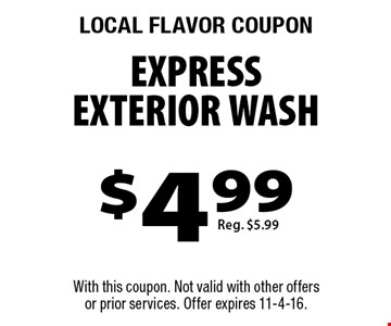LOCAL FLAVOR COUPON. $4.99 express exterior wash. Reg. $5.99. With this coupon. Not valid with other offers or prior services. Offer expires 11-4-16.