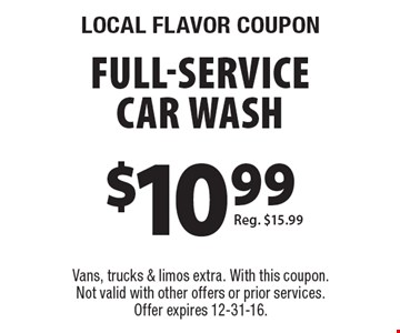 Local flavor coupon. $10.99 full-service car wash. Reg. $15.99. Vans, trucks & limos extra. With this coupon. Not valid with other offers or prior services. Offer expires 12-31-16.