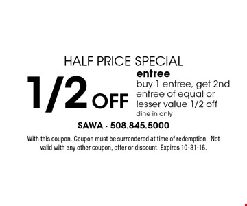 HALF PRICE SPECIAL. 1/2 OFF entree. Buy 1 entree, get 2nd entree of equal or lesser value 1/2 off. Dine in only. With this coupon. Coupon must be surrendered at time of redemption. Not valid with any other coupon, offer or discount. Expires 10-31-16.
