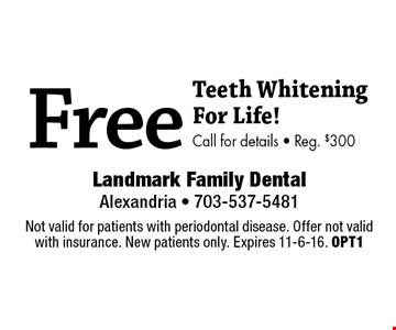 Free Teeth Whitening For Life! Call for details • Reg. $300. Not valid for patients with periodontal disease. Offer not valid with insurance. New patients only. Expires 11-6-16. OPT1