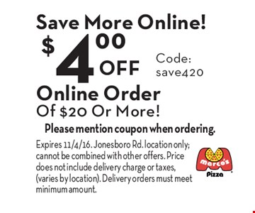 Save More Online! $4.00 Off Online Order Of $20 Or More! Code: save420. Please mention coupon when ordering. Expires 11/4/16. Jonesboro Rd. location only; cannot be combined with other offers. Price does not include delivery charge or taxes, (varies by location). Delivery orders must meet minimum amount.