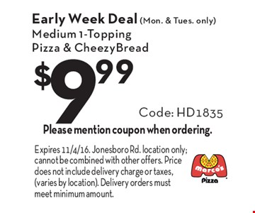 Early Week Deal (Mon. & Tues. only) $9.99 Medium 1-Topping Pizza & CheezyBread Code: HD1835. Please mention coupon when ordering. Expires 11/4/16. Jonesboro Rd. location only; cannot be combined with other offers. Price does not include delivery charge or taxes, (varies by location). Delivery orders must meet minimum amount.