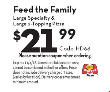 Feed the Family $21.99 Large Specialty & Large 2-Topping Pizza Code: HD68. Please mention coupon when ordering. Expires 11/4/16. Jonesboro Rd. location only; cannot be combined with other offers. Price does not include delivery charge or taxes, (varies by location). Delivery orders must meet minimum amount.