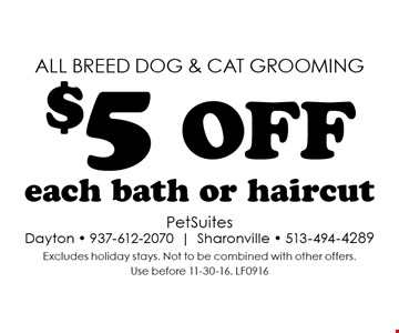 all breed dog & cat grooming $5 off each bath or haircut. Excludes holiday stays. Not to be combined with other offers. Use before 11-30-16. LF0916