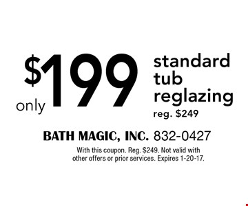 $199 standard tub reglazing reg. $249. With this coupon. Reg. $249. Not valid withother offers or prior services. Expires 1-20-17.