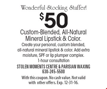 Wonderful Stocking Stuffer! $50 Custom-Blended, All-Natural Mineral Lipstick & Color. Create your personal, custom blended, all-natural mineral lipstick & color. Add extra moisture, SPF or lip plumper complex. 1-hour consultation. With this coupon. No cash value. Not valid with other offers. Exp. 12-31-16.