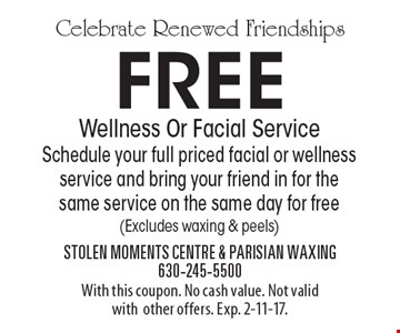 Celebrate Renewed Friendships. Free Wellness Or Facial Service. Schedule your full priced facial or wellness service and bring your friend in for the same service on the same day for free (Excludes waxing & peels). With this coupon. No cash value. Not valid with other offers. Exp. 2-11-17.