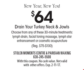 New Year, New You! $64 Drain Your Turkey Neck & Jowls. Choose from any of these 30-minute treatments: lymph drain, facial toning massage, lymph star enhancement or cosmetic acupuncture (Reg. $75-$100). With this coupon. No cash value. Not valid with other offers. Exp. 2-11-17.