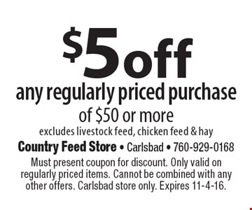 $5 off any regularly priced purchase of $50 or more. Excludes livestock feed, chicken feed & hay. Must present coupon for discount. Only valid on regularly priced items. Cannot be combined with any other offers. Carlsbad store only. Expires 11-4-16.