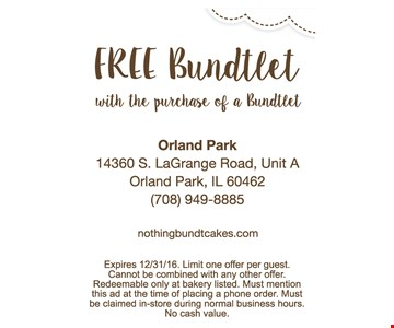 Free Bundtlet with the purchase of a Bundtlet. Expires 12/31/16. Limit one offer per guest. Cannot be combined with any other offer. Redeemable only at bakery listed. Must mention this ad at the time of placing a phone order. Must be claimed in-store during normal business hours. No cash value.
