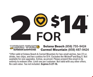 2 for $14 *Offer valid at Solana Beach & Carmel Mountain for two small wiches, two 22 oz. drinks, two chips, and two cookies for $14. Excludes the Wicked® and Bag 8. Not available for size upgrades. Extras, as priced. Please present this email in its entirety to redeem offer. Limit one per customer. Not valid with any other offers. No cash value. Tax not included. Expires 5-27-16.