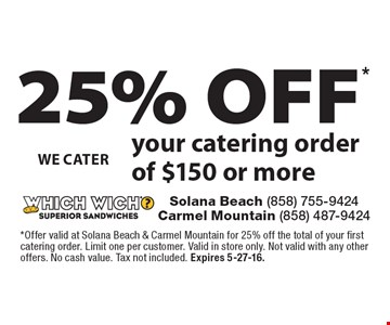 25% OFF* your catering order of $150 or more. *Offer valid at Solana Beach & Carmel Mountain for 25% off the total of your first catering order. Limit one per customer. Valid in store only. Not valid with any other offers. No cash value. Tax not included. Expires 5-27-16.