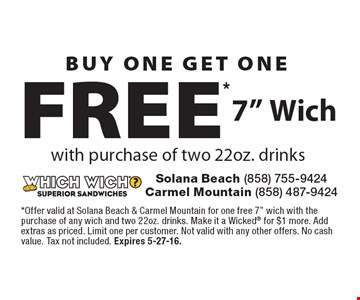 "BUY ONE GET ONE FREE* 7"" Wich with purchase of two 22oz. drinks. *Offer valid at Solana Beach & Carmel Mountain for one free 7"" wich with the purchase of any wich and two 22oz. drinks. Make it a Wicked® for $1 more. Add extras as priced. Limit one per customer. Not valid with any other offers. No cash value. Tax not included. Expires 5-27-16."