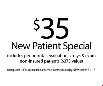 $35 New Patient Special includes periodontal evaluation, x-rays & exam non-insured patients ($375 value). Must present LF coupon at time of service. Restrictions apply. Offer expires 2-3-17.