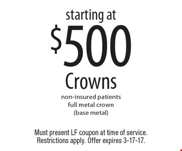 Starting At $500 Crowns. Non-insured patients. Full metal crown (base metal). Must present LF coupon at time of service. Restrictions apply. Offer expires 3-17-17.