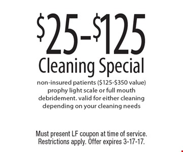 $25-$125 Cleaning Special. Non-insured patients ($125-$350 value). Prophy light scale or full mouth debridement. Valid for either cleaning depending on your cleaning needs. Must present LF coupon at time of service. Restrictions apply. Offer expires 3-17-17.