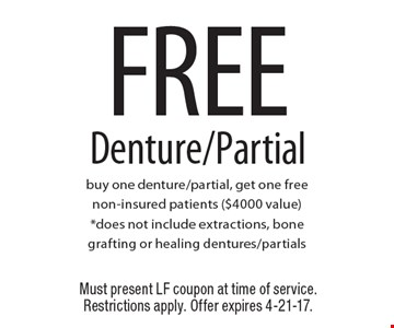 FREE Denture/Partial buy one denture/partial, get one free non-insured patients ($4000 value) *does not include extractions, bone grafting or healing dentures/partials. Must present LF coupon at time of service. Restrictions apply. Offer expires 4-21-17.