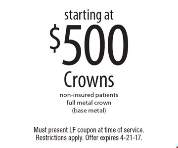 Starting at $500 Crowns non-insured patients full metal crown (base metal). Must present LF coupon at time of service. Restrictions apply. Offer expires 4-21-17.