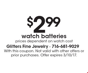 $2.99 watch batteries. Prices dependent on watch cost. With this coupon. Not valid with other offers or prior purchases. Offer expires 3/10/17.