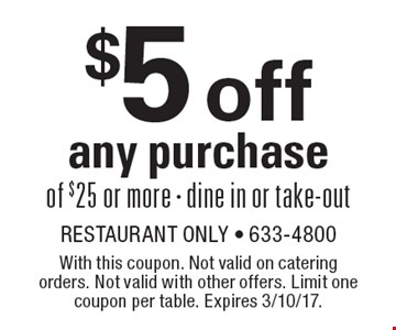 $5 off any purchase of $25 or more. Dine in or take-out. With this coupon. Not valid on catering orders. Not valid with other offers. Limit one coupon per table. Expires 3/10/17.