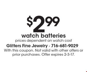 $2.99 watch batteries, prices dependent on watch cost. With this coupon. Not valid with other offers or prior purchases. Offer expires 2-3-17.