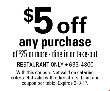 $5 off any purchase of $25 or more . Dine in or take-out. With this coupon. Not valid on catering orders. Not valid with other offers. Limit one coupon per table. Expires 2-3-17.