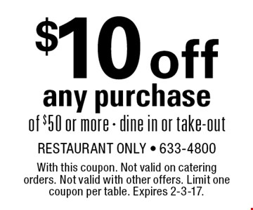 $10 off any purchase of $50 or more. Dine in or take-out. With this coupon. Not valid on catering orders. Not valid with other offers. Limit one coupon per table. Expires 2-3-17.