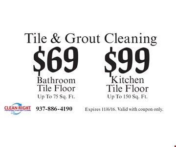 Tile & Grout Cleaning Bathroom Tile Floor (Up To 75 Sq. Ft.) $69 and Kitchen Tile Floor (Up To 150 Sq. Ft.) $99.. Expires 11/6/16. Valid with coupon only.
