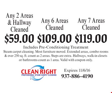Any 2 Areas & Hallway Cleaned $59.00, any 6 Areas Cleaned $109.00 AND any 7 Areas Cleaned $119.00 Includes Pre-Conditioning Treatment Steam carpet cleaning. Most furniture moved. Extended areas, combo rooms & over 250 sq. ft. count as 2 areas. Steps are extra. Hallways, walk-in closets or bathrooms count as 1 area. Valid with coupon only.. Expires 11/6/16