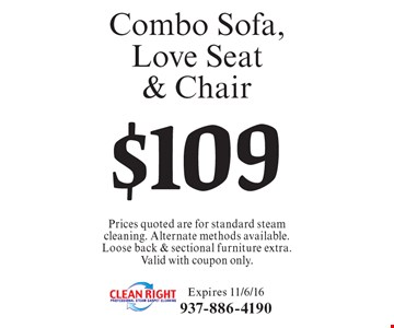$109 Combo Sofa, Love Seat & Chair Prices quoted are for standard steam cleaning. Alternate methods available. Loose back & sectional furniture extra. Valid with coupon only.. Expires 11/6/16