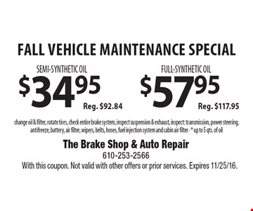 Fall Vehicle Maintenance Special! $34.95 semi-synthetic oil (reg. $92.84) OR $57.95 full-synthetic oil (reg. $117.95). Change oil & filter, rotate tires, check entire brake system, inspect suspension & exhaust, inspect: transmission, power steering, antifreeze, battery, air filter, wipers, belts, hoses, fuel injection system and cabin air filter. Up to 5 qts. of oil. With this coupon. Not valid with other offers or prior services. Expires 11/25/16.