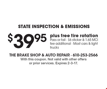 $39.95 State Inspection & Emissions plus free tire rotation. Pass or fail. $6 sticker & 1.65 MCI fee additional. Most cars & light trucks. With this coupon. Not valid with other offers or prior services. Expires 2-3-17.
