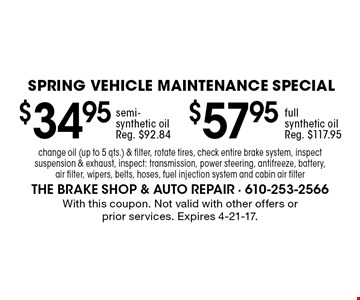 spring Vehicle Maintenance Special $57.95 full synthetic oil Reg. $117.95. semi-synthetic oil Reg. $92.84. change oil (up to 5 qts.) & filter, rotate tires, check entire brake system, inspect suspension & exhaust, inspect: transmission, power steering, antifreeze, battery, air filter, wipers, belts, hoses, fuel injection system and cabin air filter. With this coupon. Not valid with other offers or prior services. Expires 4-21-17.