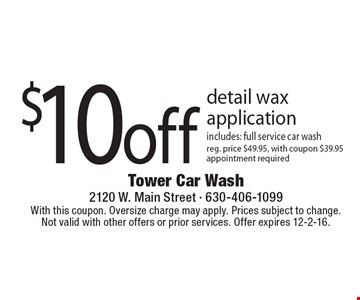 $10 off detail wax application includes: full service car wash, reg. price $49.95, with coupon $39.95 appointment required. With this coupon. Oversize charge may apply. Prices subject to change. Not valid with other offers or prior services. Offer expires 12-2-16.
