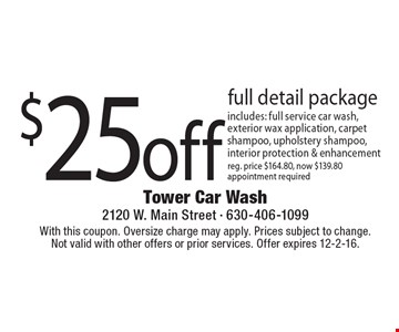 $25 off full detail package includes: full service car wash, exterior wax application, carpet shampoo, upholstery shampoo, interior protection & enhancement, reg. price $164.80, now $139.80 appointment required. With this coupon. Oversize charge may apply. Prices subject to change.Not valid with other offers or prior services. Offer expires 12-2-16.
